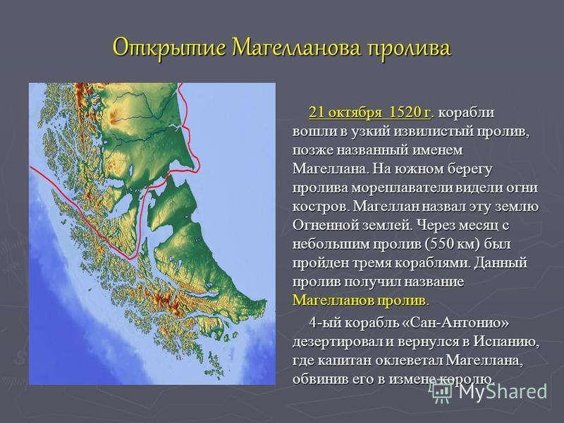 Открытие Магелланова пролива 21 октября 21 октября 1520 г. корабли вошли в узкий извилистый пролив, позже названный именем Магеллана. На южном берегу пролива мореплаватели видели огни костров. Магеллан назвал эту землю Огненной землей. Через месяц с