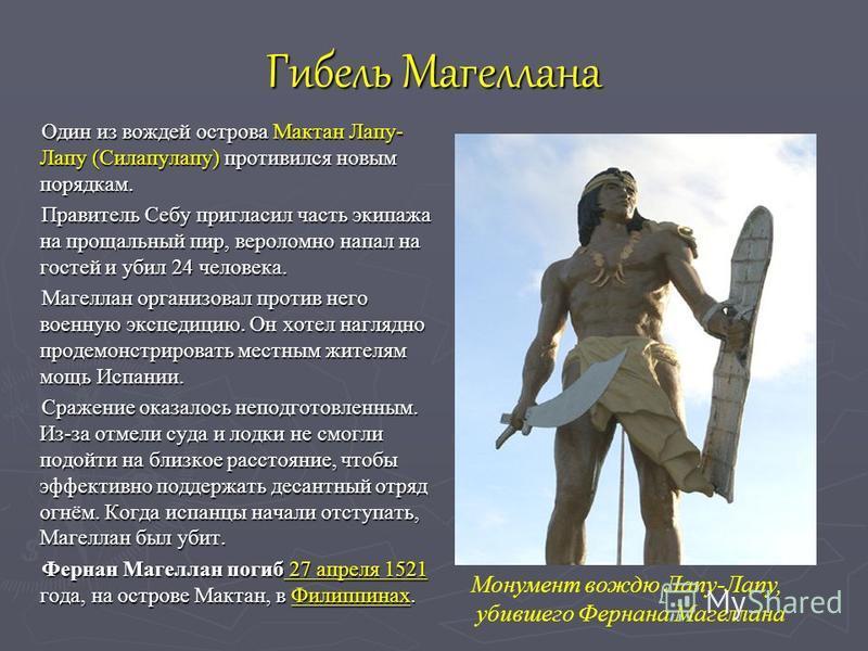 Гибель Магеллана Один из вождей острова Мактан Лапу- Лапу (Силапулапу) противился новым порядкам. Правитель Себу пригласил часть экипажа на прощальный пир, вероломно напал на гостей и убил 24 человека. Магеллан организовал против него военную экспеди