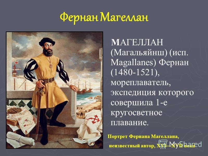Фернан Магеллан MАГЕЛЛАН (Магальяйнш) (исп. Magallanes) Фернан (1480-1521), мореплаватель, экспедиция которого совершила 1-е кругосветное пппплавание. Портрет Фернана Магеллана, неизвестный автор, XVIXVII века́