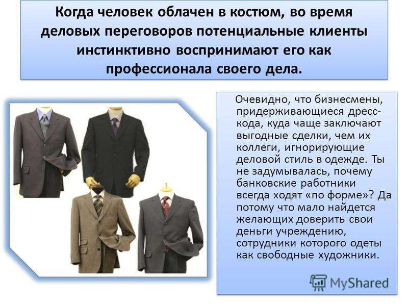Когда человек облачен в костюм, во время деловых переговоров потенциальные клиенты инстинктивно воспринимают его как профессионала своего дела. Очевидно, что бизнесмены, придерживающиеся дресс- кода, куда чаще заключают выгодные сделки, чем их коллег