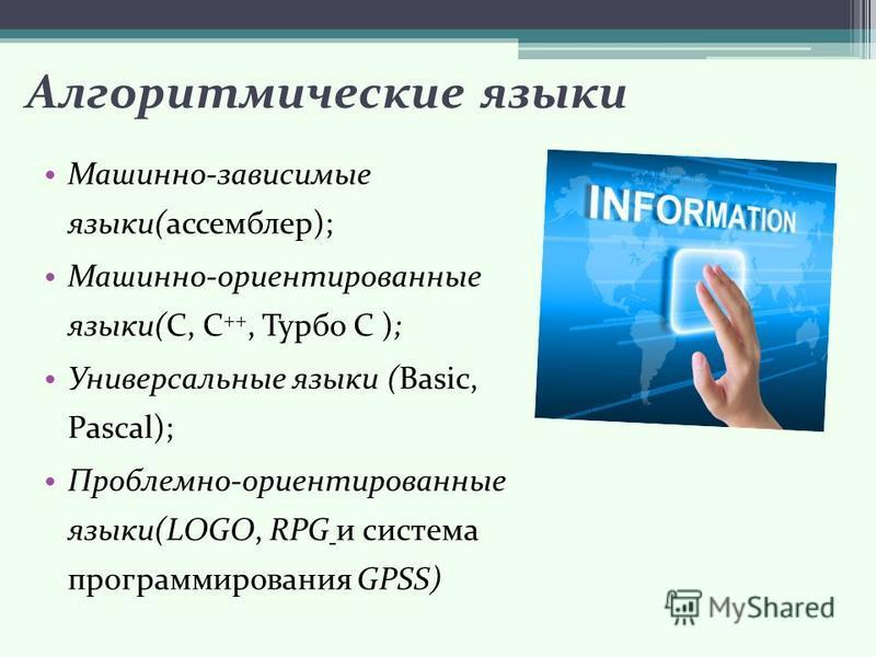 Алгоритмические языки Машинно-зависимые языки(ассемблер); Машинно-ориентированные языки(С, С ++, Турбо С ); Универсальные языки (Basic, Pascal); Проблемно-ориентированные языки(LOGO, RPG и система программирования GPSS)