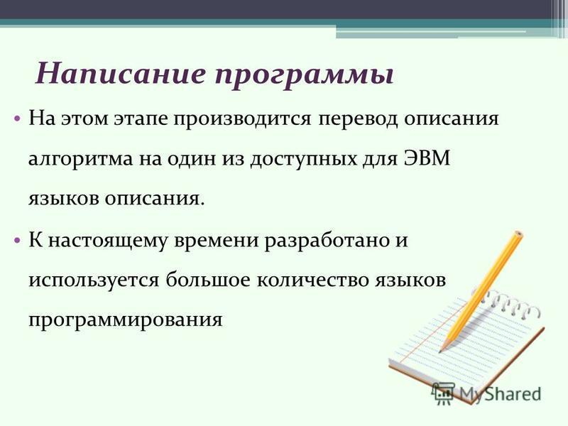Написание программы На этом этапе производится перевод описания алгоритма на один из доступных для ЭВМ языков описания. К настоящему времени разработано и используется большое количество языков программирования