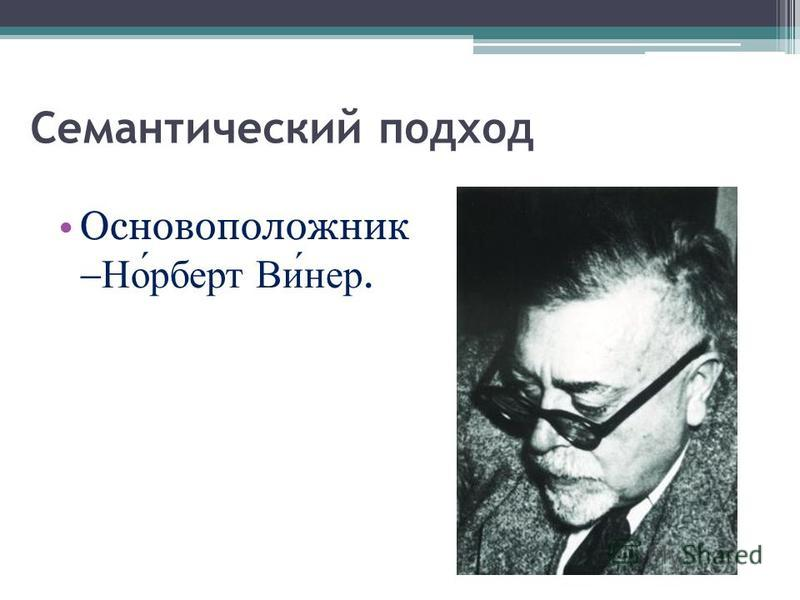 Семантический подход Основоположник Норберт Винер.