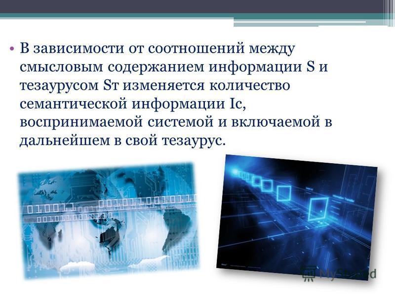 В зависимости от соотношений между смысловым содержанием информации S и тезаурусом Sт изменяется количество семантической информации Iс, воспринимаемой системой и включаемой в дальнейшем в свой тезаурус.