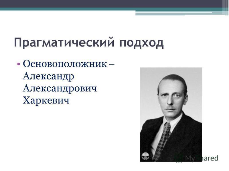 Прагматический подход Основоположник Александр Александрович Харкевич