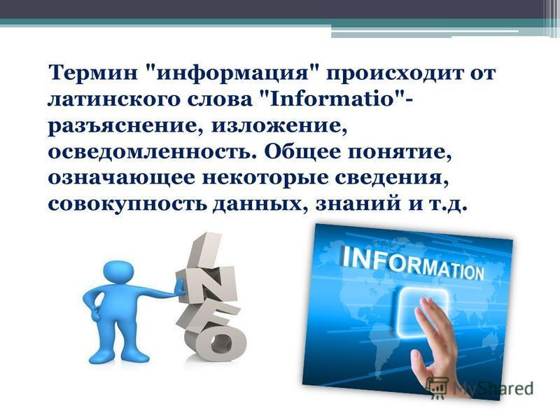 Термин информация происходит от латинского слова Informatiо- разъяснение, изложение, осведомленность. Общее понятие, означающее некоторые сведения, совокупность данных, знаний и т.д.