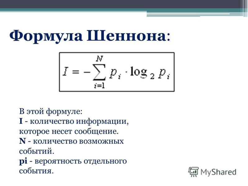 В этой формуле: I - количество информации, которое несет сообщение. N - количество возможных событий. pi - вероятность отдельного события. Формула Шеннона: