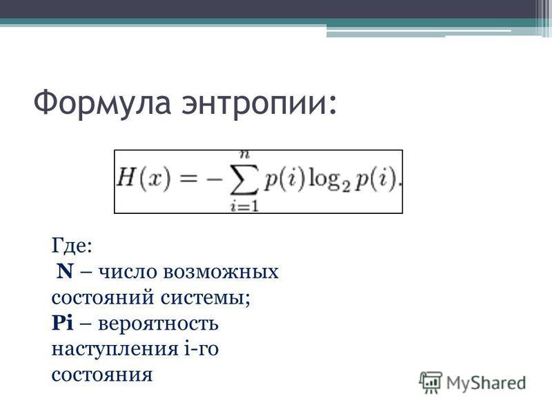 Формула энтропии: Где: N – число возможных состояний системы; Pi – вероятность наступления i-го состояния