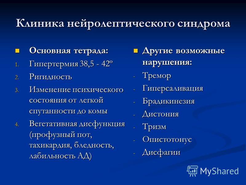Клиника нейролептического синдрома Основная тетрада: Основная тетрада: 1. Гипертермия 38,5 - 42º 2. Ригидность 3. Изменение психического состояния от легкой спутанности до комы 4. Вегетативная дисфункция (профузный пот, тахикардия, бледность, лабильн