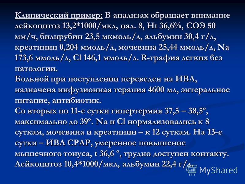 Клинический пример: В анализах обращает внимание лейкоцитоз 13,2*1000/мкл, пал. 8, Ht 36,6%, СОЭ 50 мм/ч, билирубин 23,5 мкмоль/л, альбумин 30,4 г/л, креатинин 0,204 ммоль/л, мочевина 25,44 ммоль/л, Na 173,6 ммоль/л, Cl 146,1 ммоль/л. R-графия легких