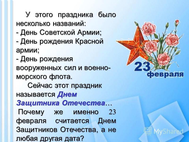 У этого праздника было несколько названий: - День Советской Армии; - День рождения Красной армии; - День рождения вооруженных сил и военно- морского флота. Сейчас этот праздник называется Днем Защитника Отечества… Сейчас этот праздник называется Днем