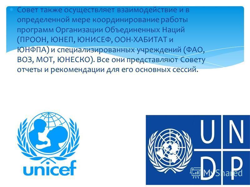 Совет также осуществляет взаимодействие и в определенной мере координирование работы программ Организации Объединенных Наций (ПРООН, ЮНЕП, ЮНИСЕФ, ООН-ХАБИТАТ и ЮНФПА) и специализированных учреждений (ФАО, ВОЗ, МОТ, ЮНЕСКО). Все они представляют Сове