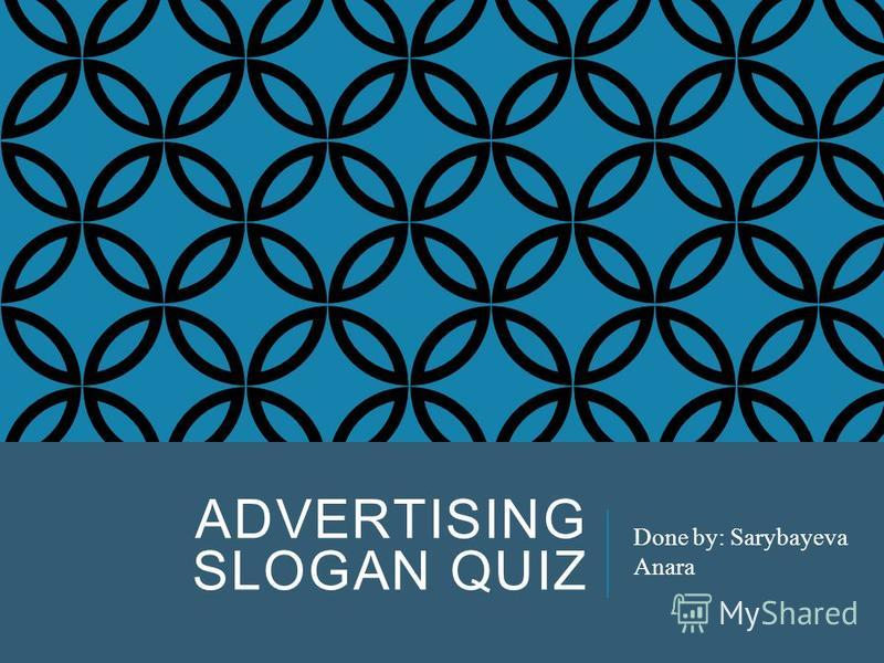 ADVERTISING SLOGAN QUIZ Done by: Sarybayeva Anara