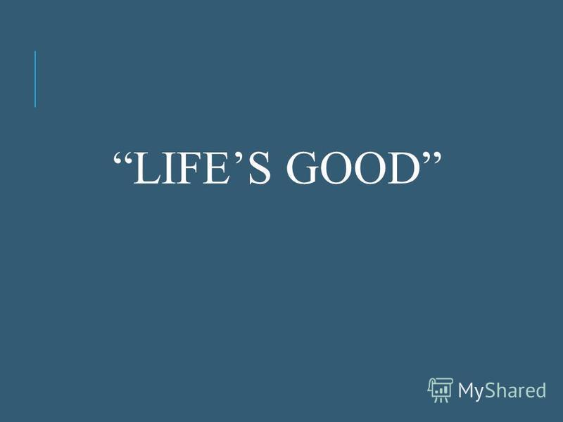LIFES GOOD