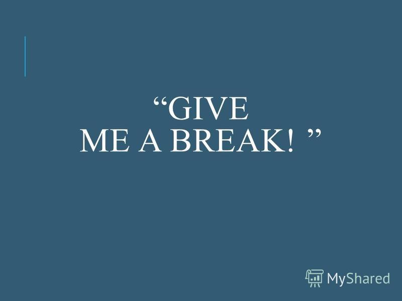 GIVE ME A BREAK!