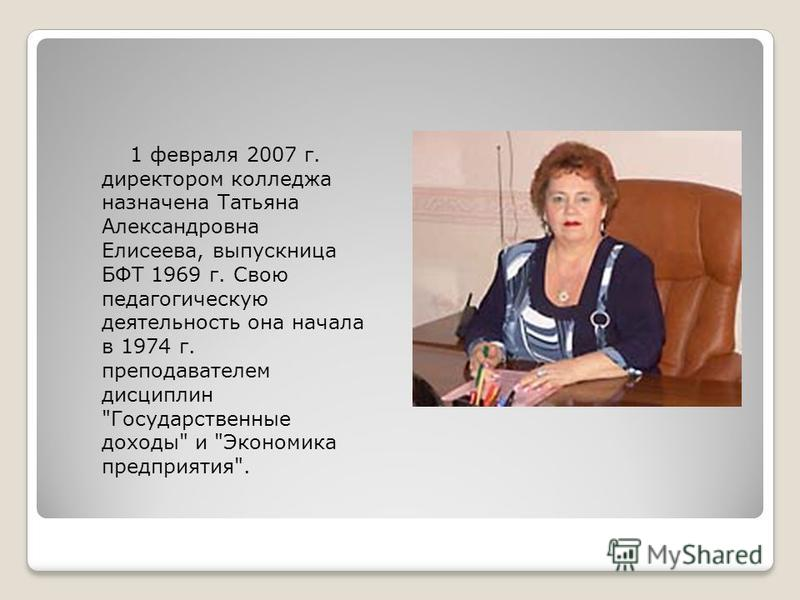 1 февраля 2007 г. директором колледжа назначена Татьяна Александровна Елисеева, выпускница БФТ 1969 г. Свою педагогическую деятельность она начала в 1974 г. преподавателем дисциплин Государственные доходы и Экономика предприятия.