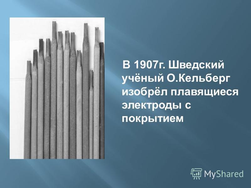В 1907 г. Шведский учёный О.Кельберг изобрёл плавящиеся электроды с покрытием