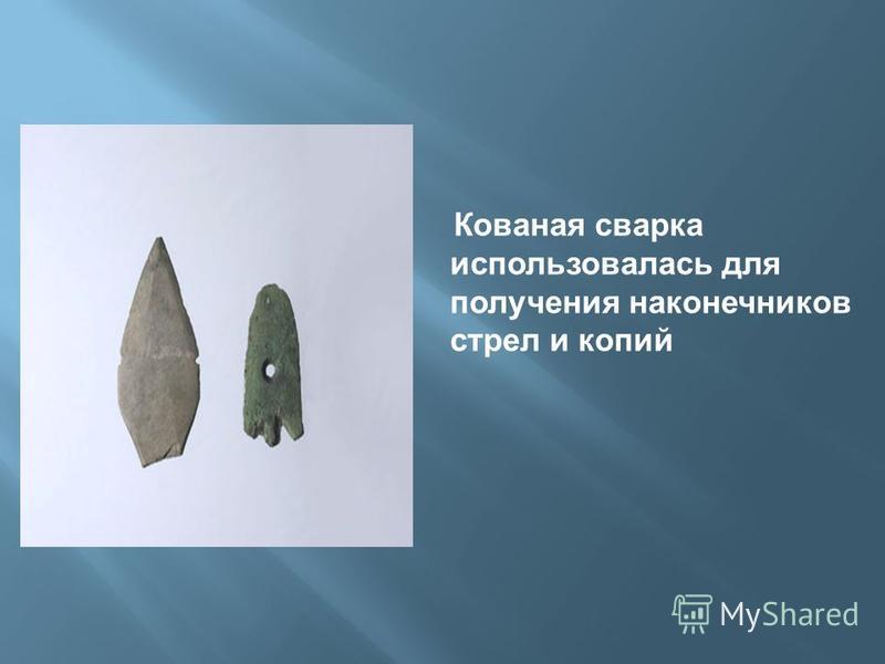 Кованая сварка использовалась для получения наконечников стрел и копий