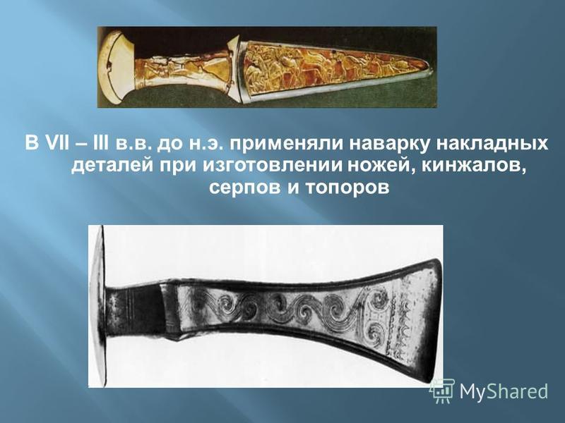 В VII – III в.в. до н.э. применяли наварку накладных деталей при изготовлении ножей, кинжалов, серпов и топоров
