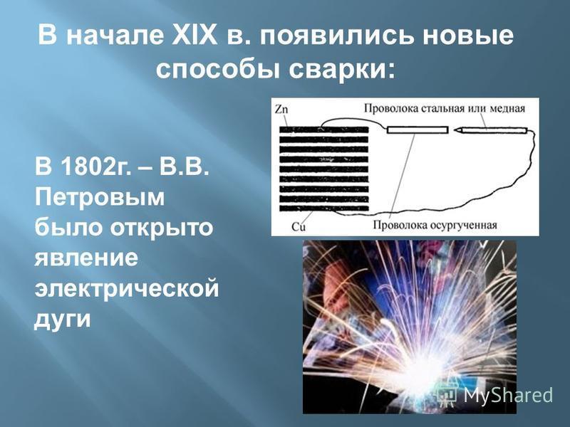 В 1802 г. – В.В. Петровым было открыто явление электрической дуги В начале XIX в. появились новые способы сварки: