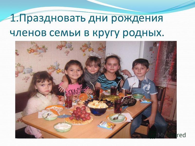 1. Праздновать дни рождения членов семьи в кругу родных.