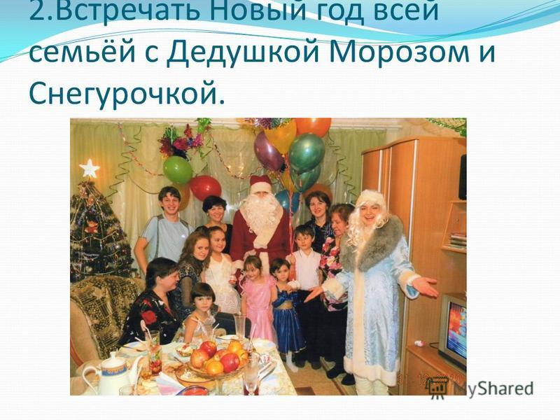 2. Встречать Новый год всей семьёй с Дедушкой Морозом и Снегурочкой.