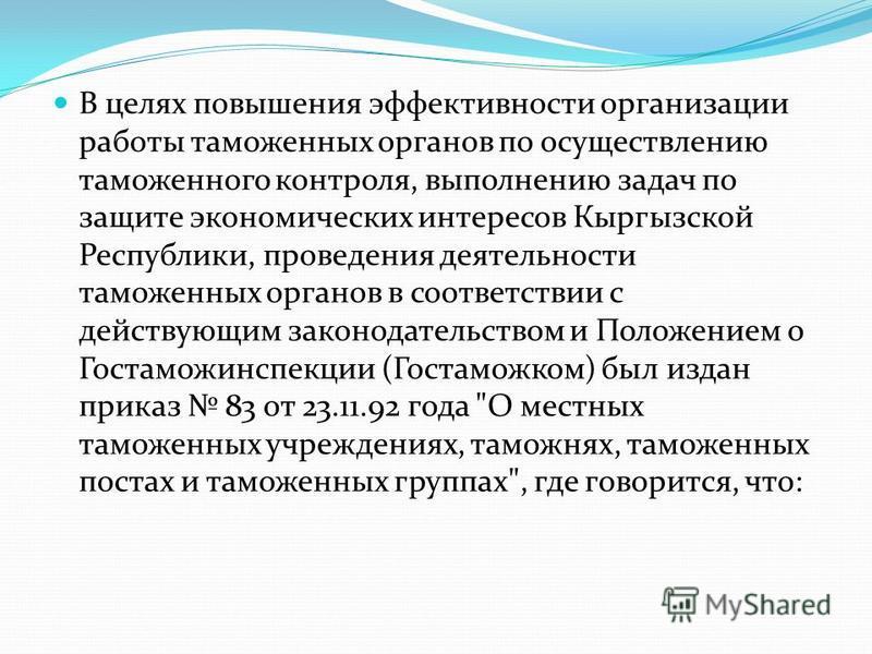 В целях повышения эффективности организации работы таможенных органов по осуществлению таможенного контроля, выполнению задач по защите экономических интересов Кыргызской Республики, проведения деятельности таможенных органов в соответствии с действу