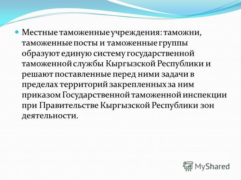 Местные таможенные учреждения: таможни, таможенные посты и таможенные группы образуют единую систему государственной таможенной службы Кыргызской Республики и решают поставленные перед ними задачи в пределах территорий закрепленных за ним приказом Го