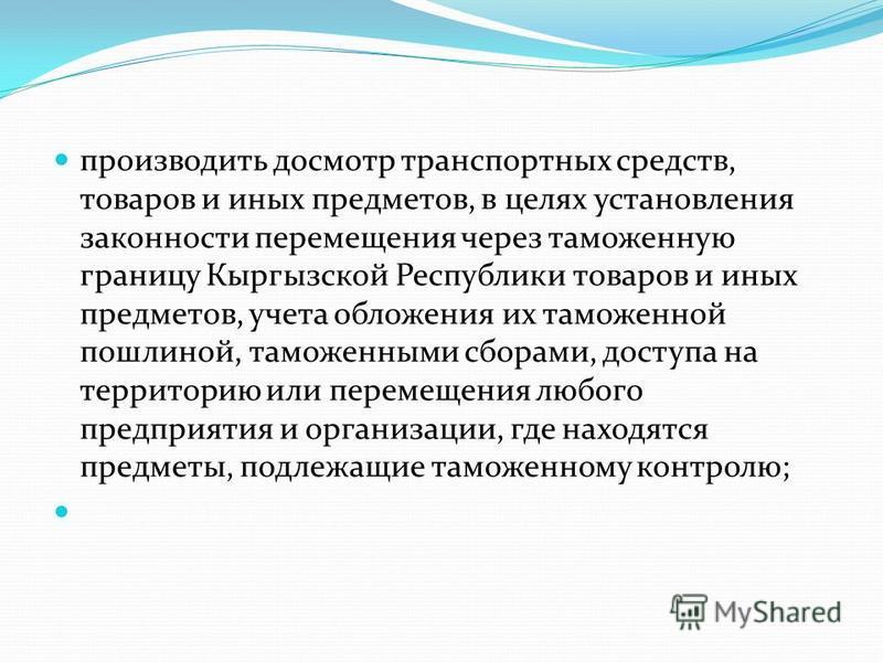 производить досмотр транспортных средств, товаров и иных предметов, в целях установления законности перемещения через таможенную границу Кыргызской Республики товаров и иных предметов, учета обложения их таможенной пошлиной, таможенными сборами, дост