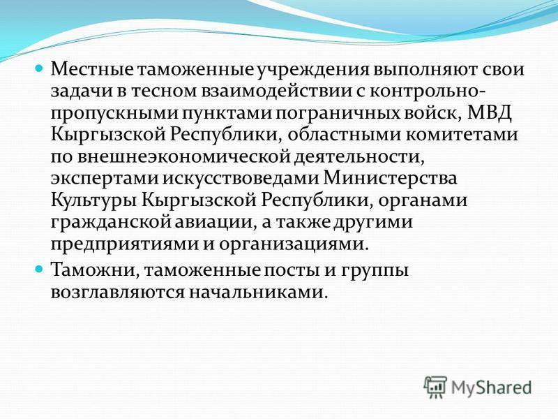 Местные таможенные учреждения выполняют свои задачи в тесном взаимодействии с контрольно- пропускными пунктами пограничных войск, МВД Кыргызской Республики, областными комитетами по внешнеэкономической деятельности, экспертами искусствоведами Министе