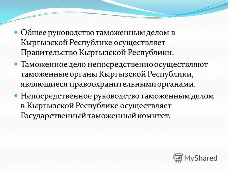 Общее руководство таможенным делом в Кыргызской Республике осуществляет Правительство Кыргызской Республики. Таможенное дело непосредственно осуществляют таможенные органы Кыргызской Республики, являющиеся правоохранительными органами. Непосредственн