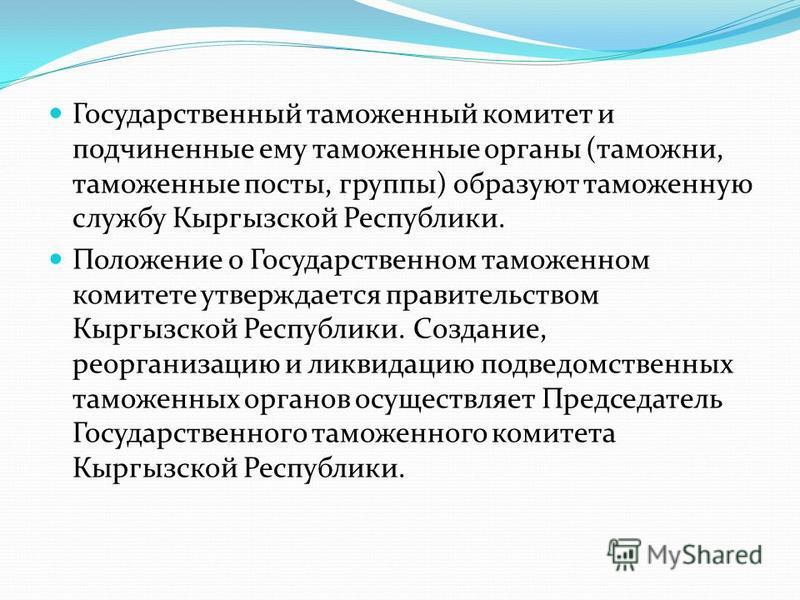 Государственный таможенный комитет и подчиненные ему таможенные органы (таможни, таможенные посты, группы) образуют таможенную службу Кыргызской Республики. Положение о Государственном таможенном комитете утверждается правительством Кыргызской Респуб