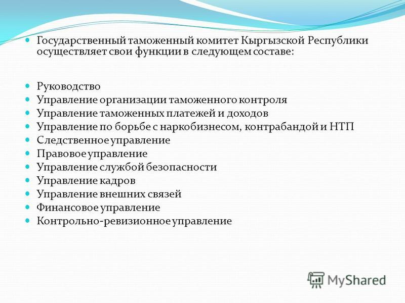 Государственный таможенный комитет Кыргызской Республики осуществляет свои функции в следующем составе: Руководство Управление организации таможенного контроля Управление таможенных платежей и доходов Управление по борьбе с наркобизнесом, контрабандо