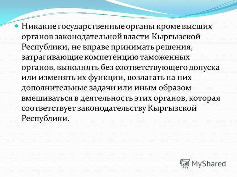 Никакие государственные органы кроме высших органов законодательной власти Кыргызской Республики, не вправе принимать решения, затрагивающие компетенцию таможенных органов, выполнять без соответствующего допуска или изменять их функции, возлагать на
