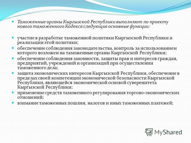 Таможенные органы Кыргызской Республики выполняют по проекту нового таможенного Кодекса следующие основные функции: участие в разработке таможенной политики Кыргызской Республики и реализации этой политики; обеспечение соблюдения законодательства, ко