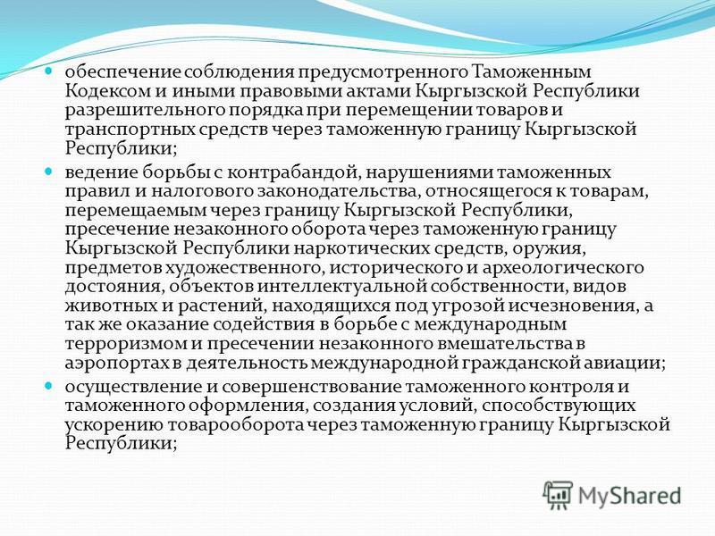 обеспечение соблюдения предусмотренного Таможенным Кодексом и иными правовыми актами Кыргызской Республики разрешительного порядка при перемещении товаров и транспортных средств через таможенную границу Кыргызской Республики; ведение борьбы с контраб