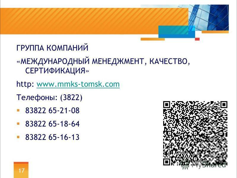ГРУППА КОМПАНИЙ «МЕЖДУНАРОДНЫЙ МЕНЕДЖМЕНТ, КАЧЕСТВО, СЕРТИФИКАЦИЯ» http: www.mmks-tomsk.comwww.mmks-tomsk.com Телефоны: (3822) 83822 65-21-08 83822 65-18-64 83822 65-16-13 17
