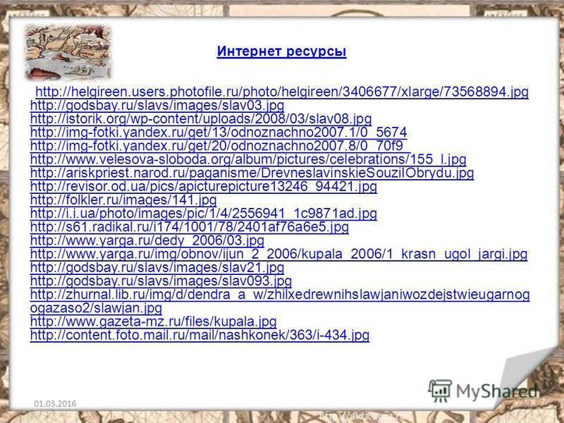 01.03.201620 Интернет ресурсы http://helgireen.users.photofile.ru/photo/helgireen/3406677/xlarge/73568894. jpg http://godsbay.ru/slavs/images/slav03. jpg http://istorik.org/wp-content/uploads/2008/03/slav08. jpg http://img-fotki.yandex.ru/get/13/odno