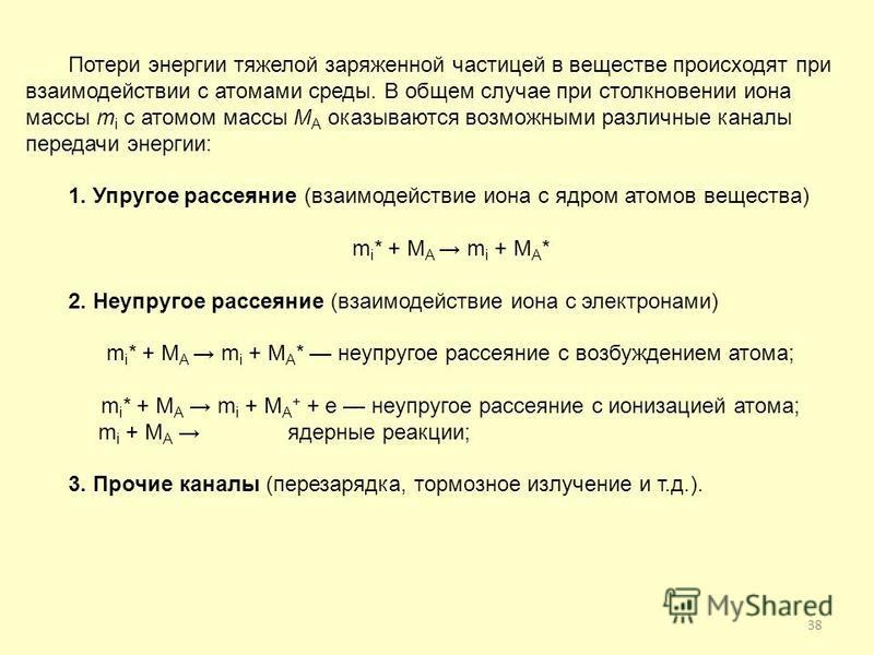 38 Потери энергии тяжелой заряженной частицей в веществе происходят при взаимодействии с атомами среды. В общем случае при столкновении иона массы m i с атомом массы М А оказываются возможными различные каналы передачи энергии: 1. Упругое рассеяние (