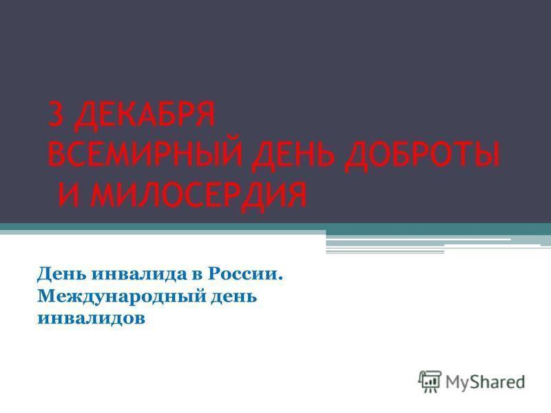 3 ДЕКАБРЯ ВСЕМИРНЫЙ ДЕНЬ ДОБРОТЫ И МИЛОСЕРДИЯ День инвалида в России. Международный день инвалидов