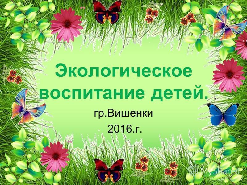 Экологическое воспитание детей. гр.Вишенки 2016.г.