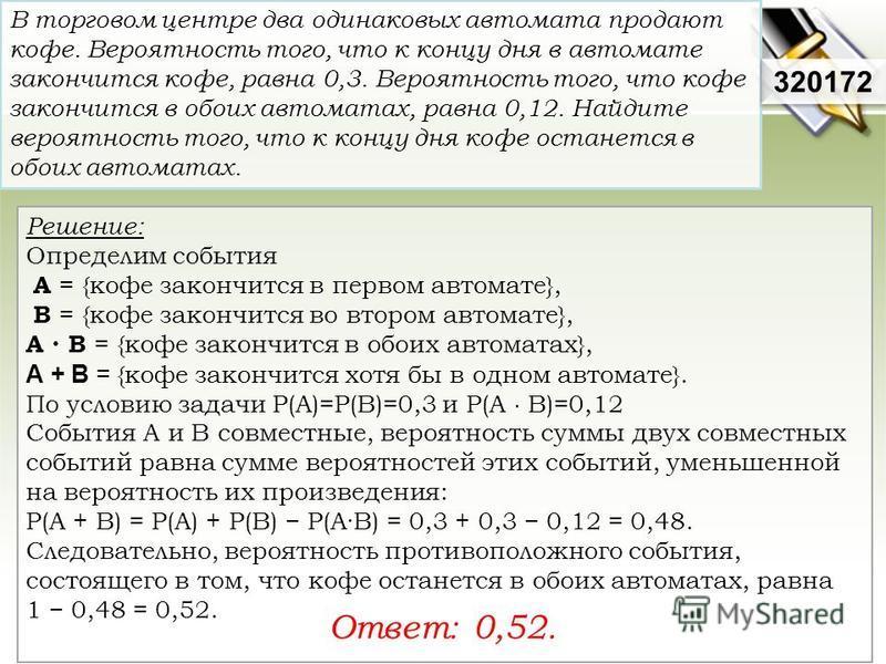 Решение: Определим события А = {кофе закончится в первом автомате}, В = {кофе закончится во втором автомате}, А В = {кофе закончится в обоих автоматах}, А + В = {кофе закончится хотя бы в одном автомате}. По условию задачи P(A)=P(B)=0,3 и P(A B)=0,12
