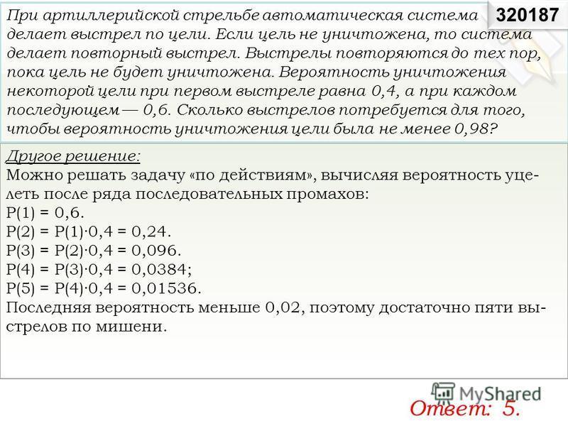 Другое решение: Можно решать задачу «по действиям», вычисляя вероятность уце леть после ряда последовательных промахов: Р(1) = 0,6. Р(2) = Р(1)·0,4 = 0,24. Р(3) = Р(2)·0,4 = 0,096. Р(4) = Р(3)·0,4 = 0,0384; Р(5) = Р(4)·0,4 = 0,01536
