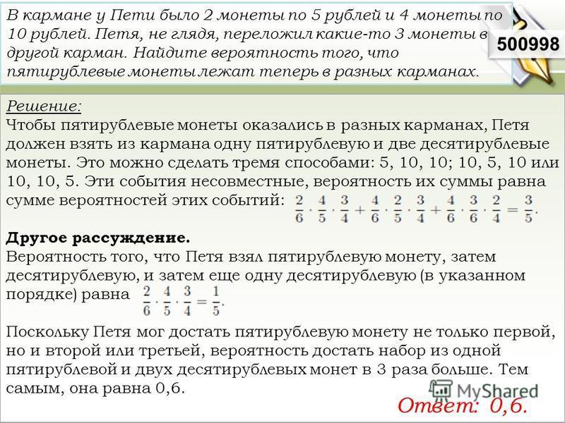 Решение: Чтобы пятирублевые монеты оказались в разных карманах, Петя должен взять из кармана одну пятирублевую и две десятирублевые монеты. Это можно сделать тремя способами: 5, 10, 10; 10, 5, 10 или 10, 10, 5. Эти события несовместные, вероятность и