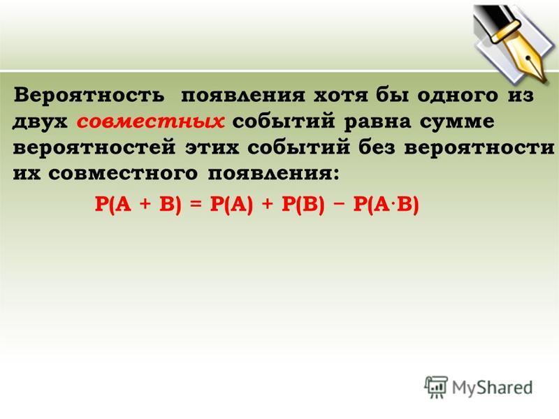 Вероятность появления хотя бы одного из двух совместных событий равна сумме вероятностей этих событий без вероятности их совместного появления: P(A + B) = P(A) + P(B) P(A·B)