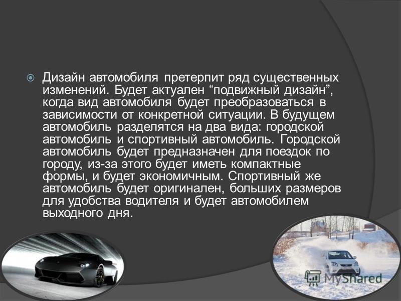 Дизайн автомобиля претерпит ряд существенных изменений. Будет актуален подвижный дизайн, когда вид автомобиля будет преобразоваться в зависимости от конкретной ситуации. В будущем автомобиль разделятся на два вида: городской автомобиль и спортивный а