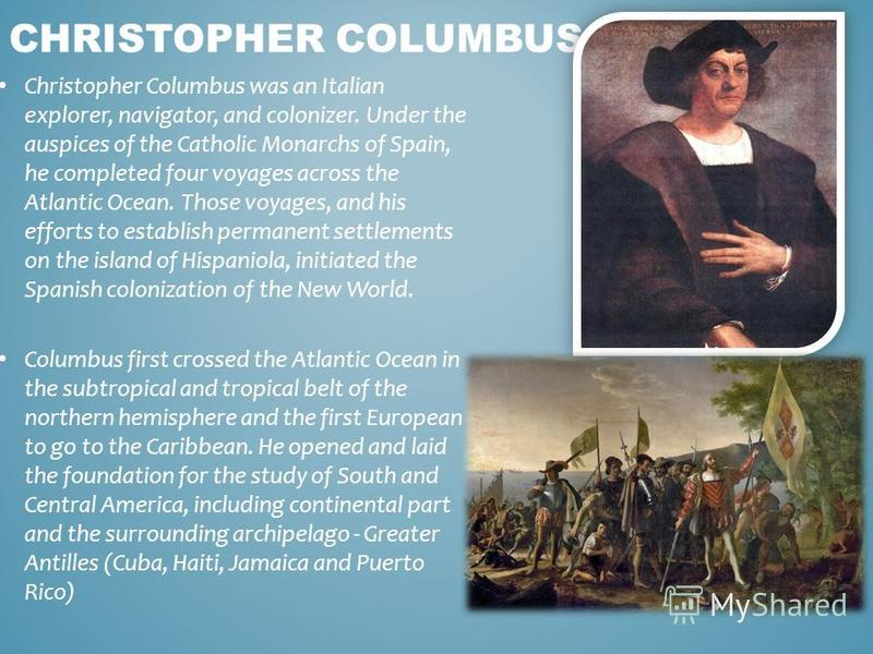 Christopher Columbus was an Italian explorer, navigator, and colonizer. Under the auspices of the Catholic Monarchs of Spain, he completed four voyages across the Atlantic Ocean. Those voyages, and his efforts to establish permanent settlements on th