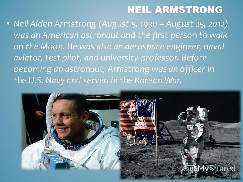 Neil Alden Armstrong (August 5, 1930 – August 25, 2012) was an American astronaut and the first person to walk on the Moon. He was also an aerospace engineer, naval aviator, test pilot, and university professor. Before becoming an astronaut, Armstron