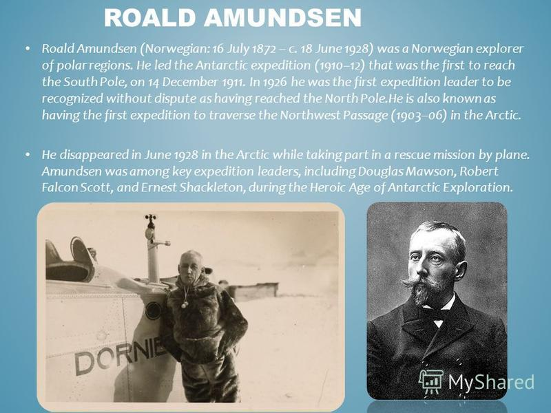 Roald Amundsen (Norwegian: 16 July 1872 – c. 18 June 1928) was a Norwegian explorer of polar regions. He led the Antarctic expedition (1910–12) that was the first to reach the South Pole, on 14 December 1911. In 1926 he was the first expedition leade