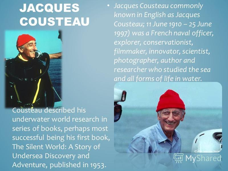 Jacques Cousteau commonly known in English as Jacques Cousteau; 11 June 1910 – 25 June 1997) was a French naval officer, explorer, conservationist, filmmaker, innovator, scientist, photographer, author and researcher who studied the sea and all forms